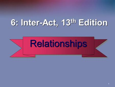 1 6: Inter-Act, 13 th Edition 6: Inter-Act, 13 th Edition RelationshipsRelationships.