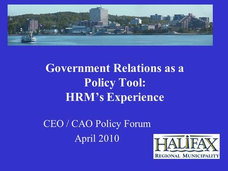 Government Relations as a Policy Tool: HRM's Experience CEO / CAO Policy Forum April 2010.