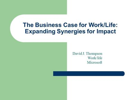 The Business Case for Work/Life: Expanding Synergies for Impact David J. Thompson Work/life Microsoft.