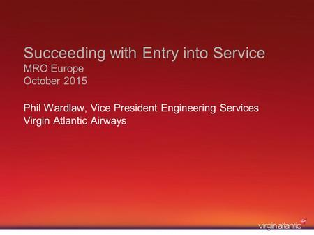 Succeeding with Entry into Service MRO Europe October 2015 Phil Wardlaw, Vice President Engineering Services Virgin Atlantic Airways.