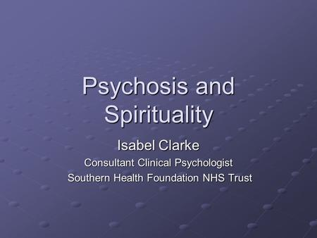 Psychosis and Spirituality Isabel Clarke Consultant Clinical Psychologist Southern Health Foundation NHS Trust Southern Health Foundation NHS Trust.