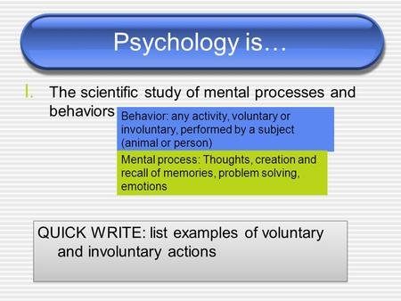 Psychology is… I. The scientific study of mental processes and behaviors Behavior: any activity, voluntary or involuntary, performed by a subject (animal.