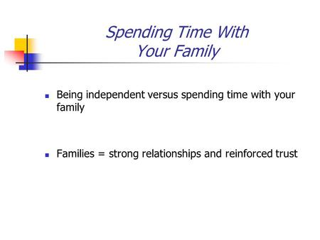 Spending Time With Your Family Being independent versus spending time with your family Families = strong relationships and reinforced trust.