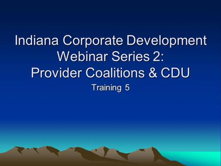 Indiana Corporate Development Webinar Series 2: Provider Coalitions & CDU Training 5.