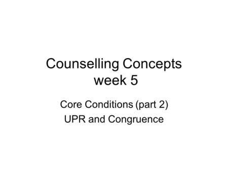 Counselling Concepts week 5 Core Conditions (part 2) UPR and Congruence.