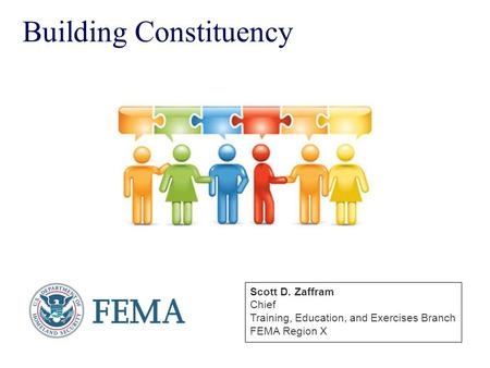 Building Constituency Scott D. Zaffram Chief Training, Education, and Exercises Branch FEMA Region X.