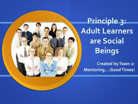 Principle 3: Adult Learners are Social Beings Created by Team 2: Mentoring….Good Times!