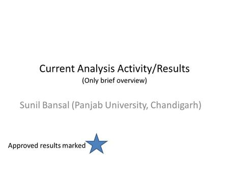 Current Analysis Activity/Results (Only brief overview) Sunil Bansal (Panjab University, Chandigarh) Approved results marked.
