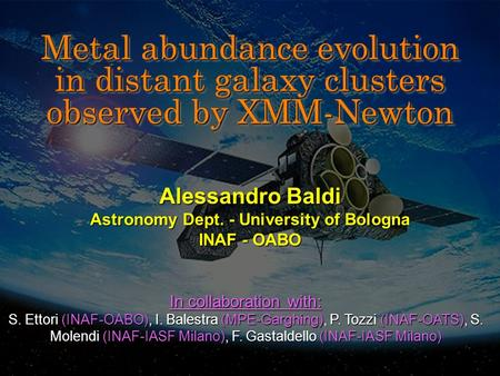 Metal abundance evolution in distant galaxy clusters observed by XMM-Newton Alessandro Baldi Astronomy Dept. - University of Bologna INAF - OABO In collaboration.