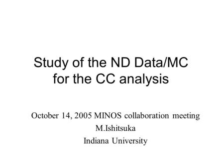 Study of the ND Data/MC for the CC analysis October 14, 2005 MINOS collaboration meeting M.Ishitsuka Indiana University.