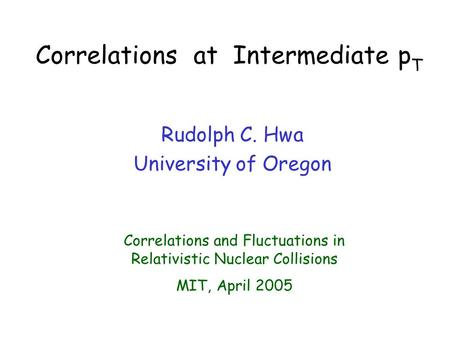 Correlations at Intermediate p T Rudolph C. Hwa University of Oregon Correlations and Fluctuations in Relativistic Nuclear Collisions MIT, April 2005.