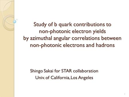 Study of b quark contributions to non-photonic electron yields by azimuthal angular correlations between non-photonic electrons and hadrons Shingo Sakai.