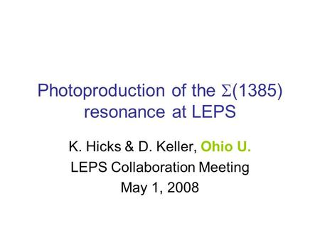 Photoproduction of the  (1385) resonance at LEPS K. Hicks & D. Keller, Ohio U. LEPS Collaboration Meeting May 1, 2008.