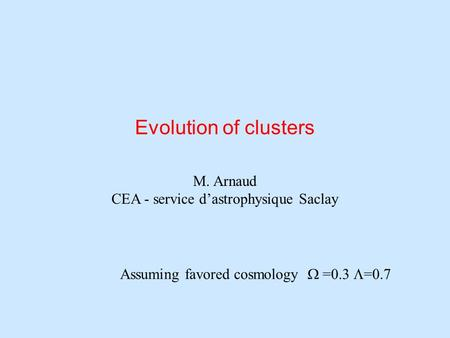 Evolution of clusters M. Arnaud CEA - service d'astrophysique Saclay Assuming favored cosmology  =0.3  =0.7.