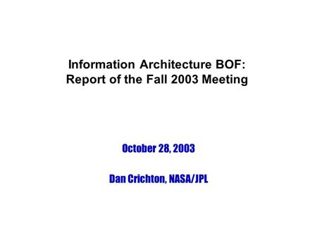 Information Architecture BOF: Report of the Fall 2003 Meeting October 28, 2003 Dan Crichton, NASA/JPL.