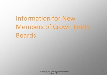 Information for New Members of Crown Entity Boards Crown copyright: State Services Commission, February 2014 1 1.