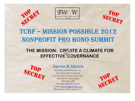TCBF – MISSION POSSIBLE 2012 NONPROFIT PRO BONO SUMMIT THE MISSION: CREATE A CLIMATE FOR EFFECTIVE GOVERNANCE Darren B. Moore Bourland, Wall & Wenzel,