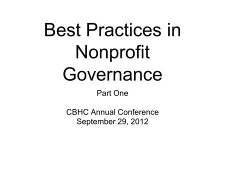 Best Practices in Nonprofit Governance Part One CBHC Annual Conference September 29, 2012.