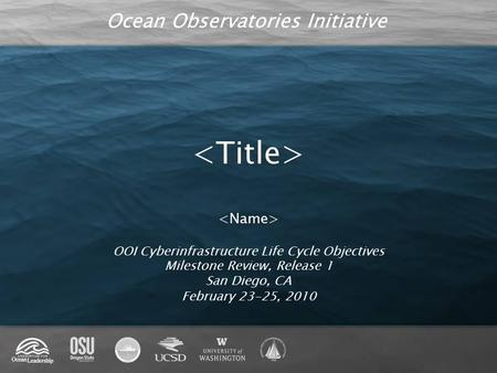 Ocean Observatories Initiative OOI Cyberinfrastructure Life Cycle Objectives Milestone Review, Release 1 San Diego, CA February 23-25, 2010.