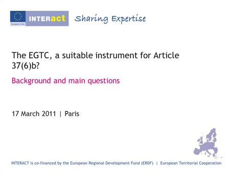 The EGTC, a suitable instrument for Article 37(6)b? Background and main questions 17 March 2011 | Paris.
