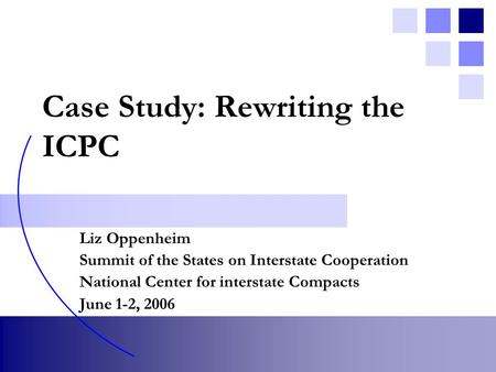 Case Study: Rewriting the ICPC Liz Oppenheim Summit of the States on Interstate Cooperation National Center for interstate Compacts June 1-2, 2006.