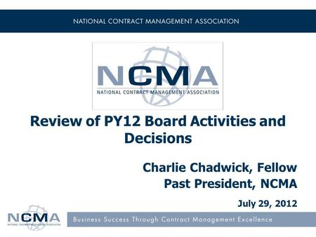 Review of PY12 Board Activities and Decisions Charlie Chadwick, Fellow Past President, NCMA July 29, 2012.