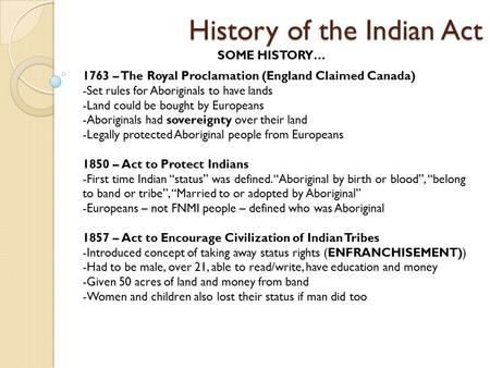 History of the Indian Act SOME HISTORY… 1763 – The Royal Proclamation (England Claimed Canada) -Set rules for Aboriginals to have lands -Land could be.