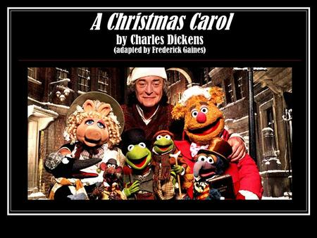 A Christmas Carol by Charles Dickens (adapted by Frederick Gaines)