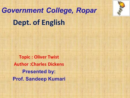 Government College, Ropar Dept. of English Topic : Oliver Twist Author :Charles Dickens Presented by: Prof. Sandeep Kumari.