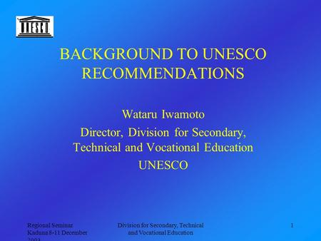 Regional Seminar Kaduna 8-11 December 2003 Division for Secondary, Technical and Vocational Education 1 BACKGROUND TO UNESCO RECOMMENDATIONS Wataru Iwamoto.