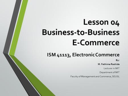 Lesson 04 Business-to-Business E-Commerce ISM 41113, Electronic Commerce By: M. Fathima Rashida Lecturer in MIT Department of MIT Faculty of Management.