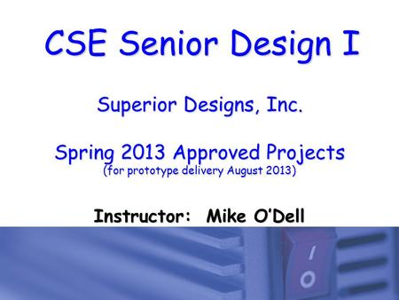CSE Senior Design I Superior Designs, Inc. Spring 2013 Approved Projects (for prototype delivery August 2013) Instructor: Mike O'Dell.