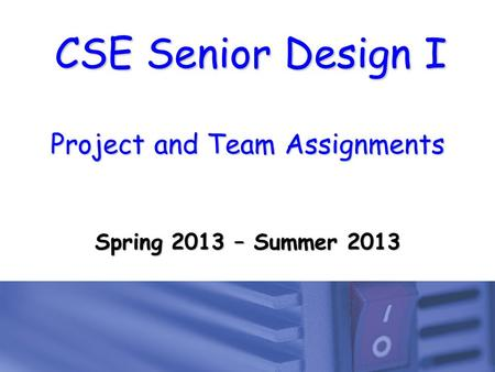 CSE Senior Design I Project and Team Assignments Spring 2013 – Summer 2013.