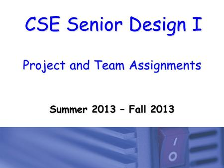 CSE Senior Design I Project and Team Assignments Summer 2013 – Fall 2013.