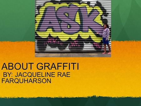ABOUT GRAFFITI BY: JACQUELINE RAE BY: JACQUELINE RAEFARQUHARSON.
