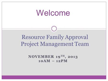 NOVEMBER 19 TH, 2013 10AM – 12PM Resource Family Approval Project Management Team Welcome.