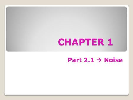 CHAPTER 1 Part 2.1  Noise. Objectives To differentiate the types of noise To calculate the thermal noise generated by a resistor To calculate the signal-to-noise.