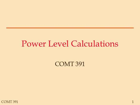 COMT 3911 Power Level Calculations COMT 391. 2 Example Trans- mitter Antenna Transmission Path Amplifier Antenna Reduction: 1/100 Reduction: 1/10000 Reduction: