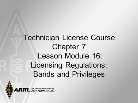 Technician License Course Chapter 7 Lesson Module 16: Licensing Regulations: Bands and Privileges.