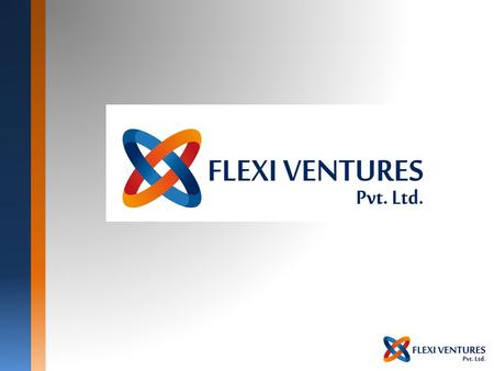 Who Are We? Company Overview Company Name: Flexi Ventures Pvt. Ltd. Located at: Malad, Mumbai - INDIA Incorporated: July 2014 Website : www.theflexiport.com.