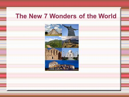 The New 7 Wonders of the World. The 7 Wonders of the World include: The Taj Mahal Petra Machu Picchu The Great Wall of China The Colosseum Christ the.