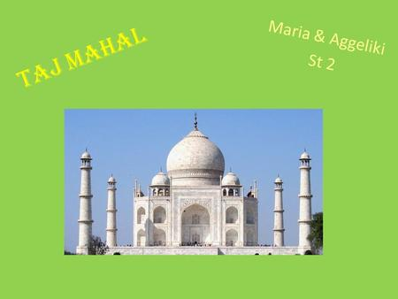 Taj mahal Maria & Aggeliki St 2. Taj Mahal is a cultural building in India, Asia. Sah Giahan built it for his wife, Moumtaz Mahal who died in 1631 during.