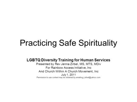 Practicing Safe Spirituality LGBTQ Diversity Training for Human Services Presented by Rev Jenna Zirbel, MS, MTS, MDiv For Rainbow Access Initiative, Inc.