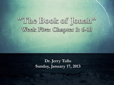 Dr. Jerry Tallo Sunday, January 17, 2013. Jonah 3: 6-10 (ESV) The word reached the king of Nineveh, and he arose from his throne, removed his robe, covered.