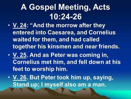 "A Gospel Meeting, Acts 10:24-26 V. 24: ""And the morrow after they entered into Caesarea, and Cornelius waited for them, and had called together his kinsmen."