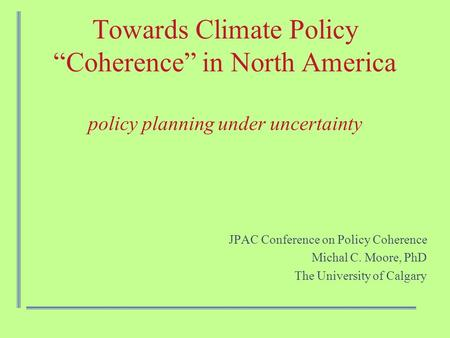 "Towards Climate Policy ""Coherence"" in North America policy planning under uncertainty JPAC Conference on Policy Coherence Michal C. Moore, PhD The University."
