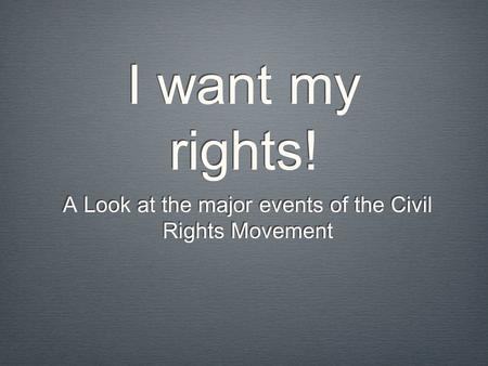 I want my rights! A Look at the major events of the Civil Rights Movement.