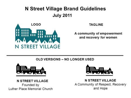 N Street Village Brand Guidelines N STREET VILLAGE Founded by Luther Place Memorial Church N STREET VILLAGE A Community of Respect, Recovery and Hope OLD.