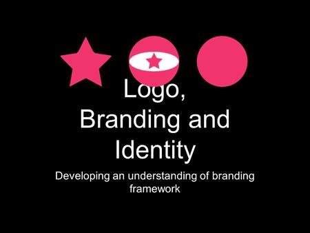 Logo, Branding and Identity Developing an understanding of branding framework.