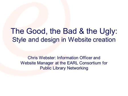 The Good, the Bad & the Ugly: Style and design in Website creation Chris Webster: Information Officer and Website Manager at the EARL Consortium for Public.